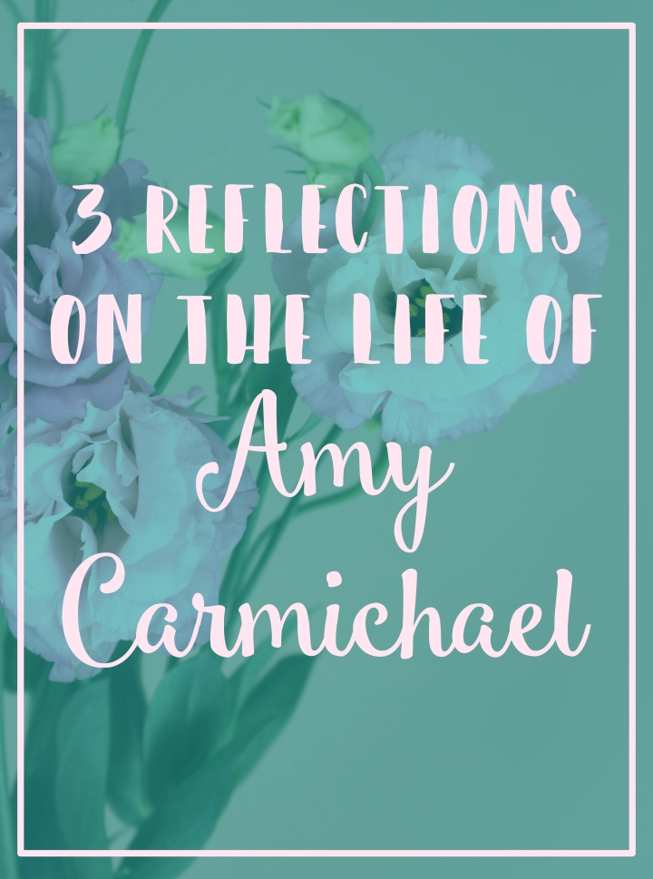3 reflections on the life of Amy Carmichael